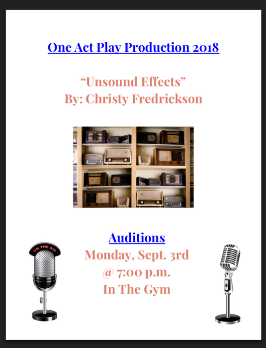 "One Act Play Auditions for ""Unsound Effects"" by Chrissy Fredrickson will be on Monday, September 3rd at 7:00 pm in the gym. If you have any questions or cannot not make it to this audition time, please talk to Ms. Aschoff."